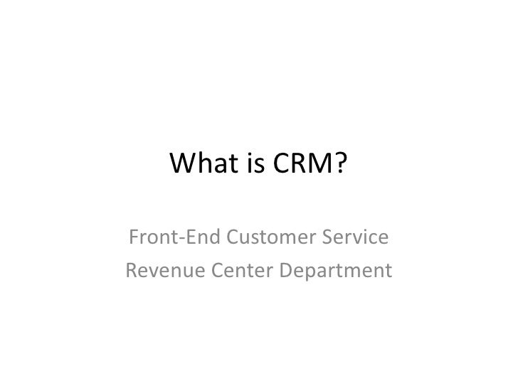 What is CRM?Front-End Customer ServiceRevenue Center Department