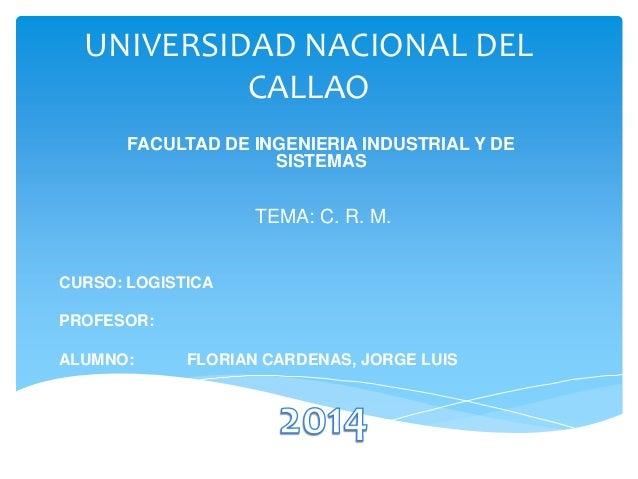 UNIVERSIDAD NACIONAL DEL CALLAO FACULTAD DE INGENIERIA INDUSTRIAL Y DE SISTEMAS  TEMA: C. R. M.  CURSO: LOGISTICA  PROFESO...