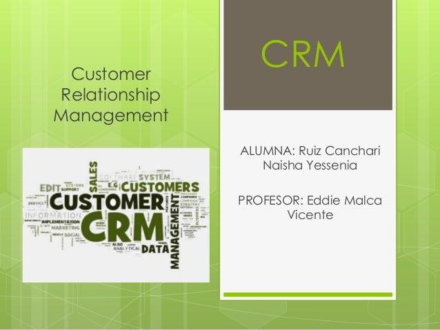 Customer Relationship Management  CRM ALUMNA: Ruiz Canchari Naisha Yessenia PROFESOR: Eddie Malca Vicente