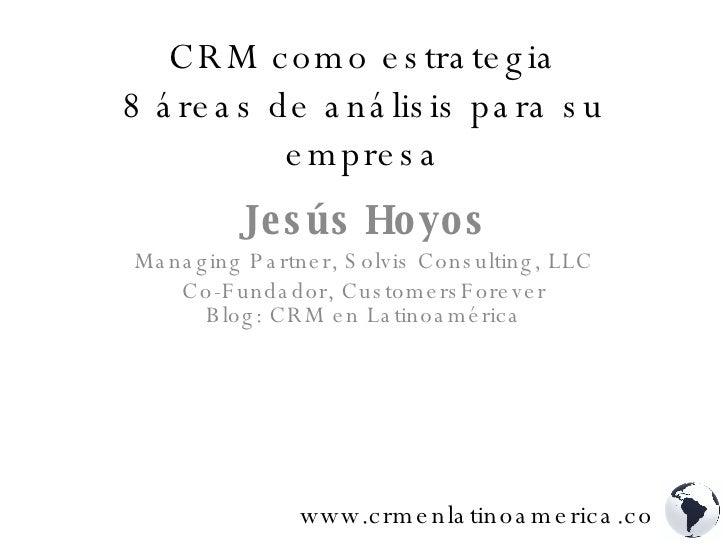 CRM como estrategia 8 áreas de análisis para su empresa Jesús Hoyos Managing Partner, Solvis Consulting, LLC Co-Fundador, ...