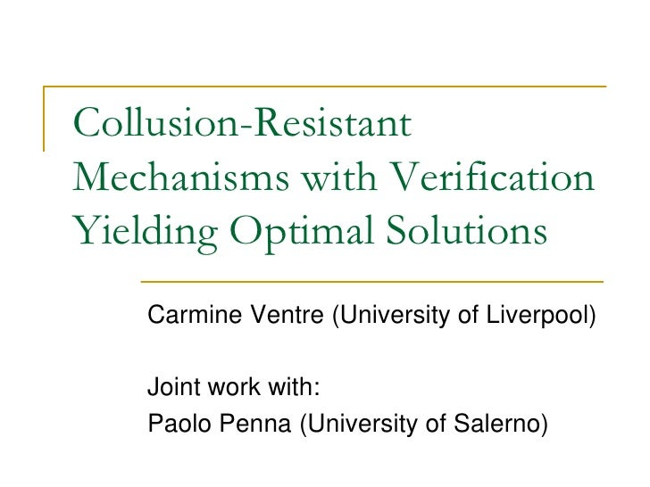 Collusion-Resistant Mechanisms with Verification Yielding Optimal Solutions     Carmine Ventre (University of Liverpool)  ...