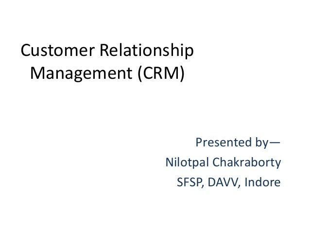 Customer Relationship Management (CRM)                      Presented by—                 Nilotpal Chakraborty            ...