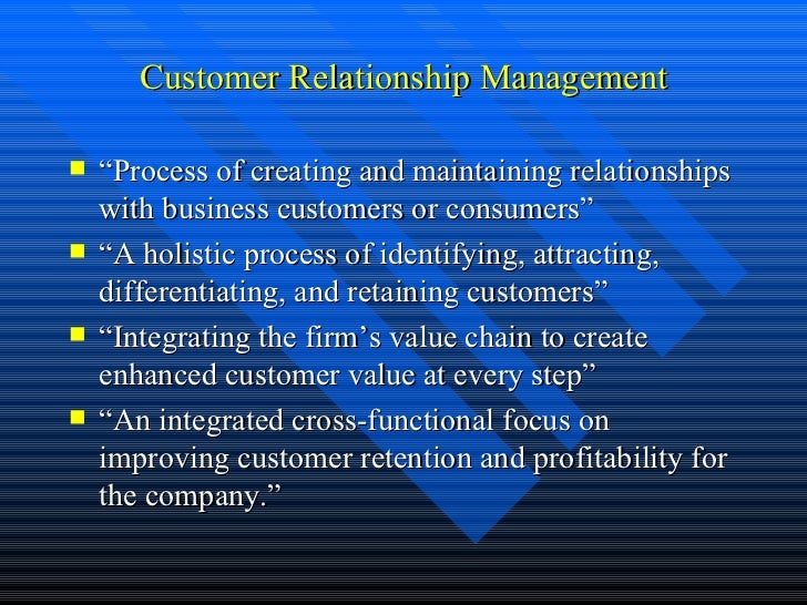 """Customer Relationship Management <ul><li>"""" Process of creating and maintaining relationships with business customers or co..."""