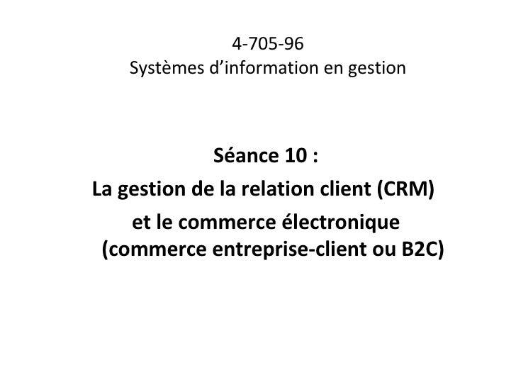 4-705-96 Systèmes d'information en gestion Séance 10 : La gestion de la relation client (CRM)  et le commerce électronique...