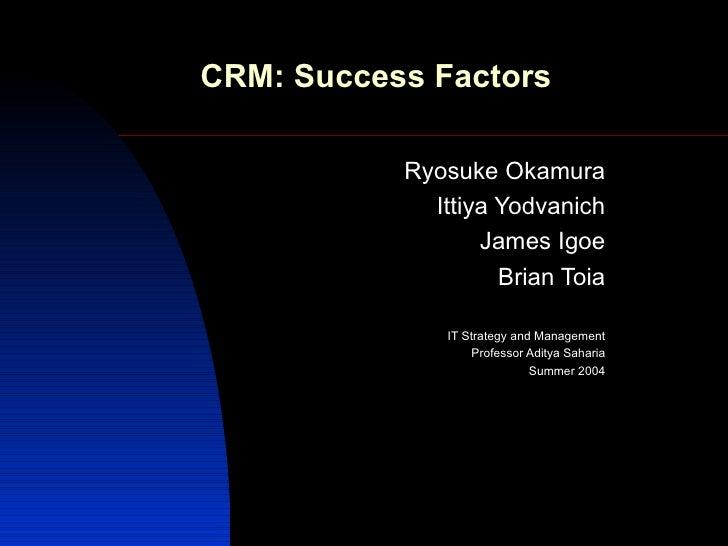 CRM: Success Factors Ryosuke Okamura Ittiya Yodvanich James Igoe Brian Toia IT Strategy and Management Professor Aditya Sa...