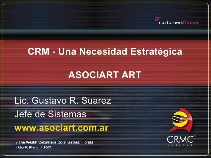 CRM - Una Necesidad Estratégica ASOCIART ART Lic. Gustavo R. Suarez Jefe de Sistemas www.asociart.com.ar
