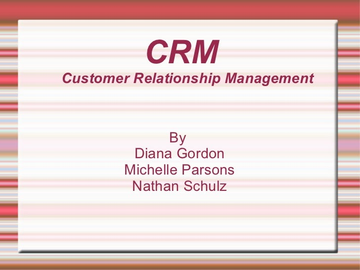 CRM Customer Relationship Management By  Diana Gordon Michelle Parsons Nathan Schulz