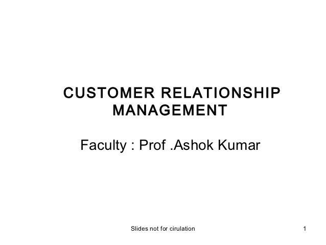 CUSTOMER RELATIONSHIP    MANAGEMENT Faculty : Prof .Ashok Kumar        Slides not for cirulation   1