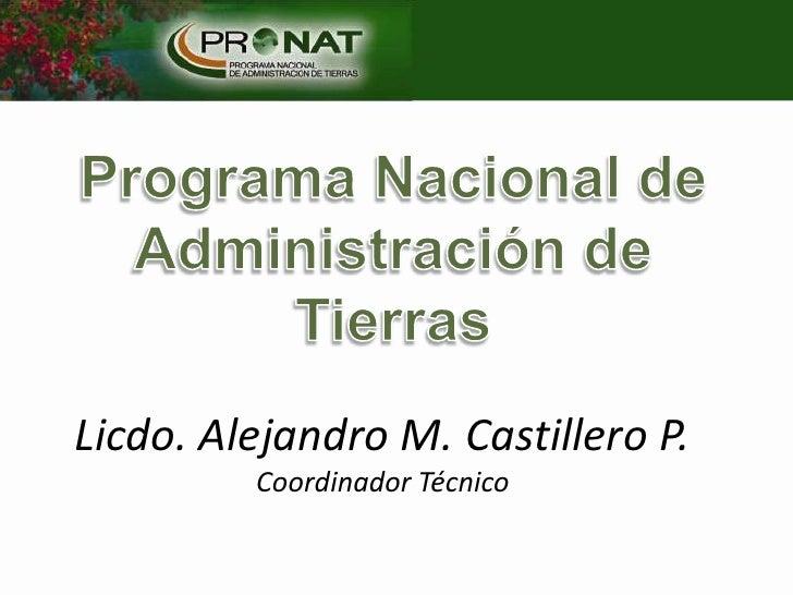 Programa Nacional de Administración de Tierras<br />Licdo. Alejandro M. Castillero P.Coordinador Técnico<br />