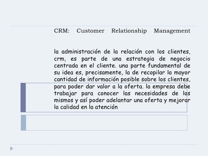 CRM: Customer Relationship Management   la administración de la relación con los clientes, crm, es parte de una estrategia...