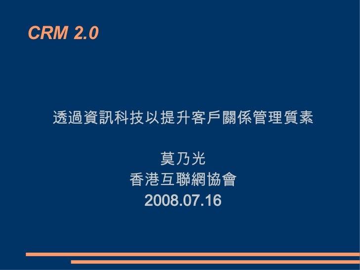 CRM 2.0 透過資訊科技以提升客戶關係管理質素 莫乃光 香港互聯網協會 2008.07.16