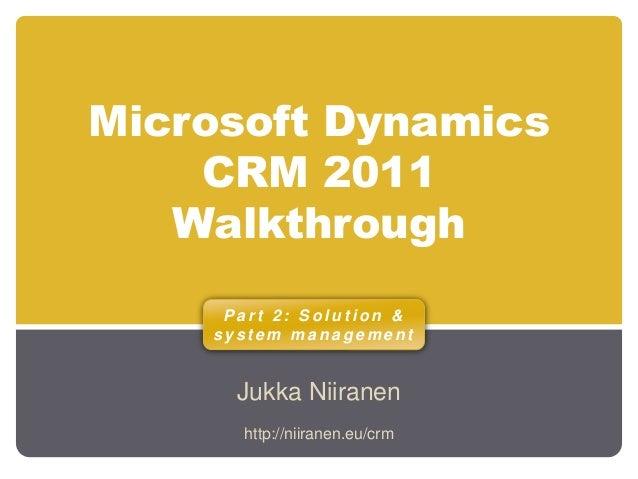 Microsoft Dynamics CRM 2011 Walkthrough Jukka Niiranen P a r t 2 : S o l u t i o n & s y s t e m m a n a g e m e n t http:...