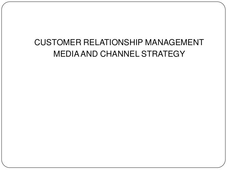 CUSTOMER RELATIONSHIP MANAGEMENT<br />MEDIA AND CHANNEL STRATEGY<br />