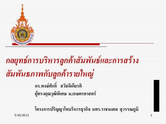 7/30/2013 1 กลยุทธการบริหารลูกคาสัมพันธและการสราง สัมพันธภาพกับลูกคารายใหญ ดร.พงษศักดิ์ สวัสดิเกียรติ ผูทรงคุณวุฒิ...