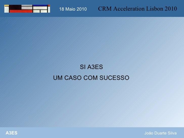 18 Maio 2010          18 Maio 2010   CRM Acceleration Lisbon 2010                      SI A3ES        UM CASO COM SUCESSO ...