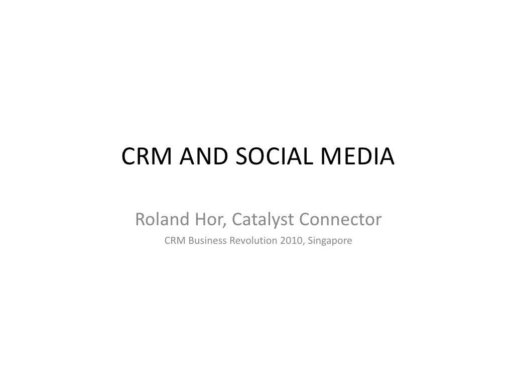 CRMANDSOCIALMEDIA  RolandHor,CatalystConnector Roland Hor, Catalyst Connector    CRMBusinessRevolution2010,Singa...