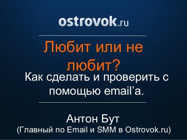 Любит или нелюбит?Антон БутКак сделать и проверить спомощью email'a.(Главный по Email и SMM в Ostrovok.ru)