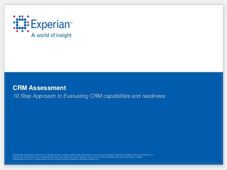 CRM Assessment10 Step Approach to Evaluating CRM capabilities and readiness© 2010 Experian Information Solutions, Inc. All...