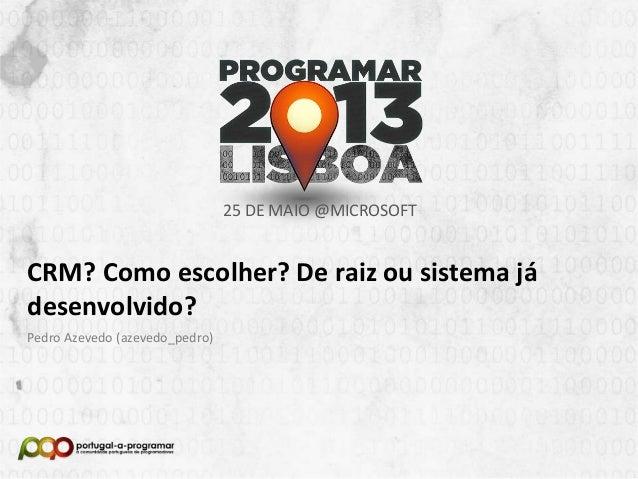 25 DE MAIO @MICROSOFT  CRM? Como escolher? De raiz ou sistema já desenvolvido? Pedro Azevedo (azevedo_pedro)  NOME DA APRE...