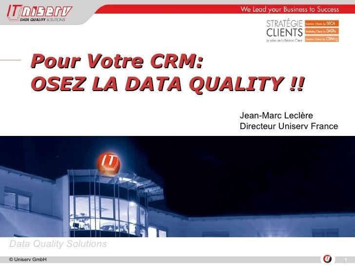Pour Votre CRM:  OSEZ LA DATA QUALITY !! Jean-Marc Leclère Directeur Uniserv France