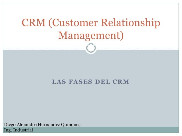 LAS FASES DEL CRM CRM (Customer Relationship Management) Diego Alejandro Hernández Quiñones Ing. Industrial