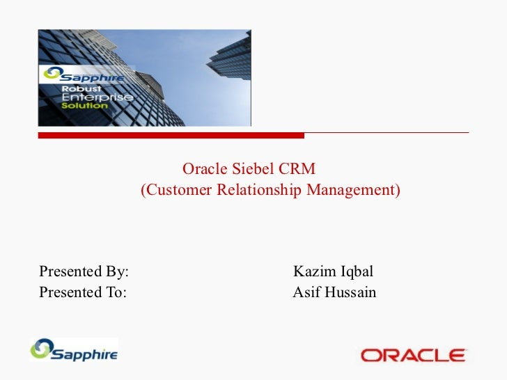 Oracle Siebel CRM  (Customer Relationship Management) Presented By: Kazim Iqbal Presented To:  Asif Hussain