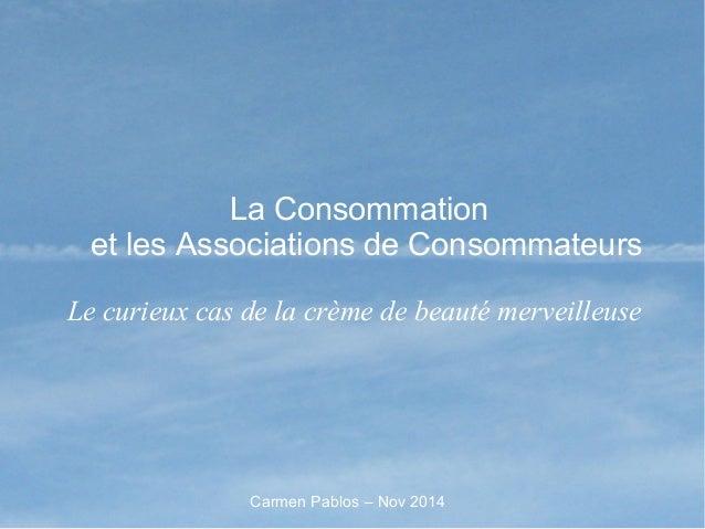La Consommation et les Associations de Consommateurs Le curieux cas de la crème de beauté merveilleuse Carmen Pablos – Nov...