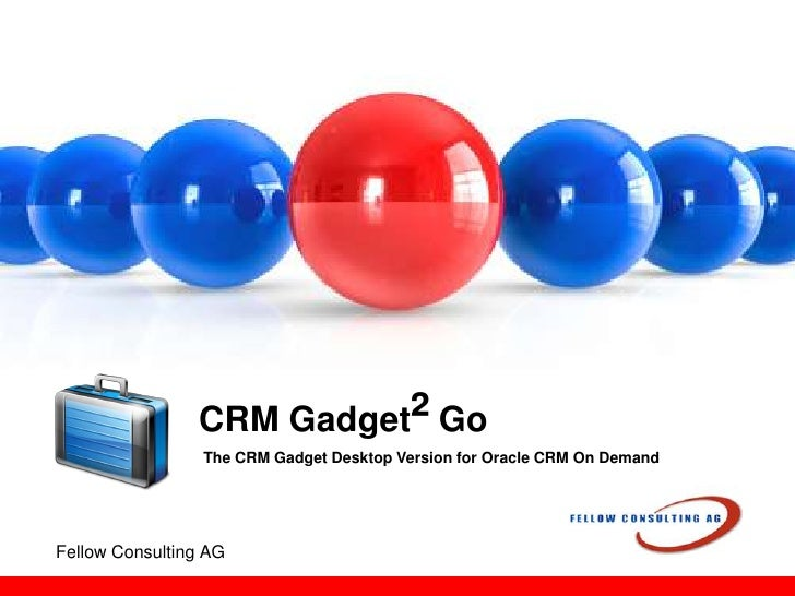 CRM Gadget² Go<br />The CRM Gadget Desktop Version for Oracle CRM On Demand<br />Fellow Consulting AG<br />