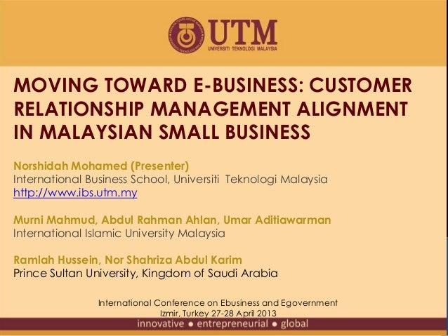MOVING TOWARD E-BUSINESS: CUSTOMERRELATIONSHIP MANAGEMENT ALIGNMENTIN MALAYSIAN SMALL BUSINESSNorshidah Mohamed (Presenter...