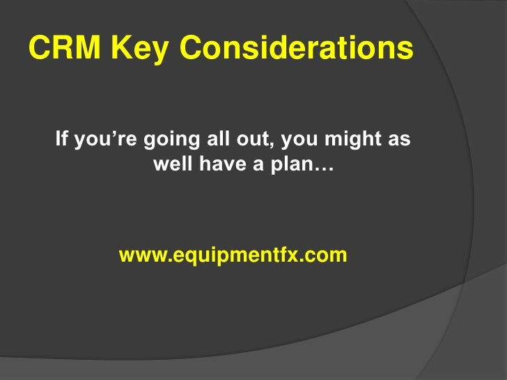 CRM Key Considerations<br />If you're going all out, you might as well have a plan…<br />www.equipmentfx.com<br />