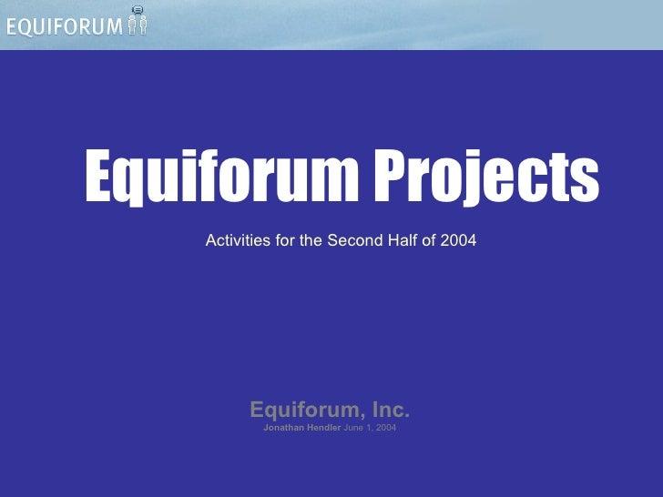 Equiforum Projects Equiforum, Inc. Jonathan Hendler   June 1, 2004 Activities for the Second Half of 2004