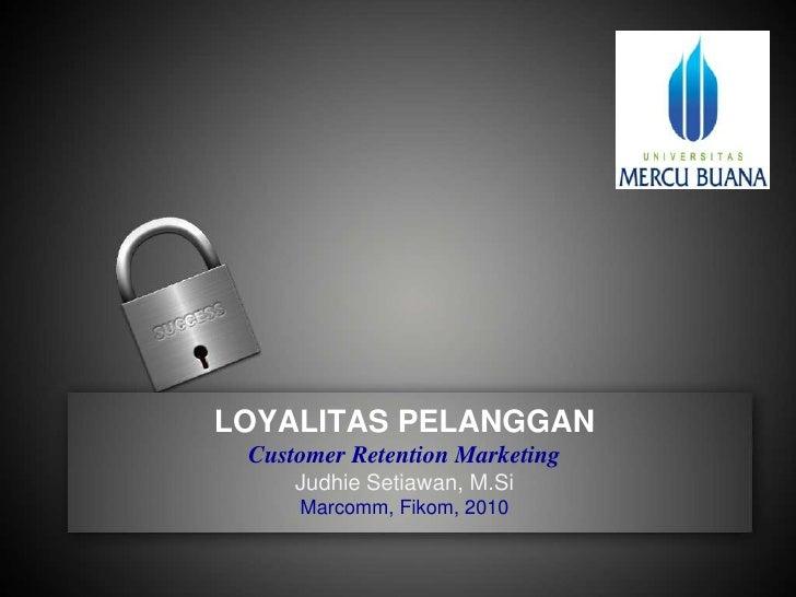 LOYALITAS PELANGGANCustomer Retention MarketingJudhie Setiawan, M.SiMarcomm, Fikom, 2010<br />