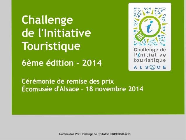 Challenge  de l'Initiative  Touristique  6ème édition – 2014  Cérémonie de remise des prix  Écomusée d'Alsace – 18 novembr...
