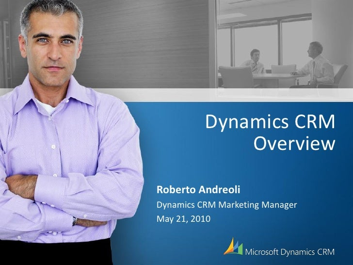 Dynamics CRM               Overview Roberto Andreoli Dynamics CRM Marketing Manager May 21, 2010