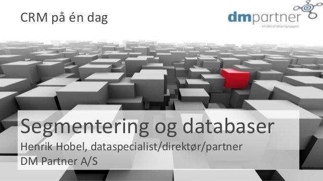 Segmentering og databaser Henrik Hobel, dataspecialist/direktør/partner DM Partner A/S CRM på én dag