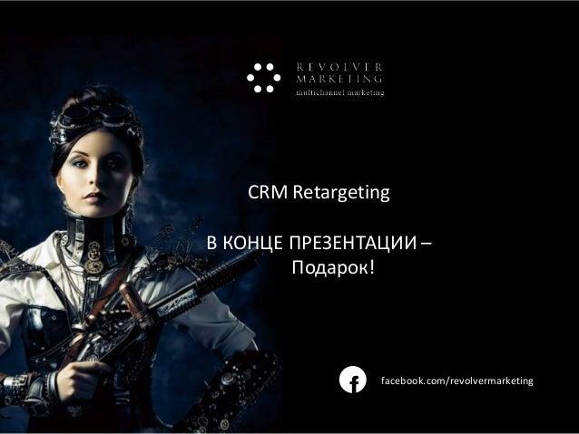 CRM Retargeting В КОНЦЕ ПРЕЗЕНТАЦИИ – Подарок!  f  facebook.com/revolvermarketing  www.revolvermarketing.ru/crm