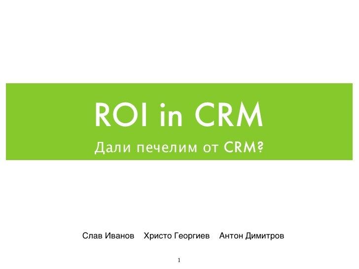 ROI in CRM   Дали печелим от CRM?     Слав Иванов   Христо Георгиев   Антон Димитров                       1