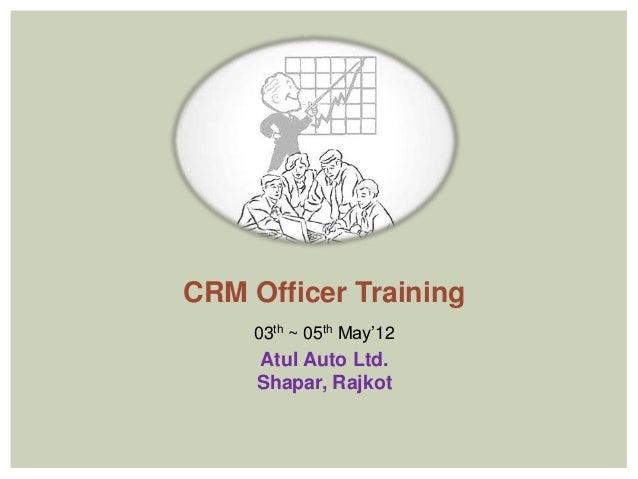 CRM Officer Training    03th ~ 05th May'12     Atul Auto Ltd.     Shapar, Rajkot