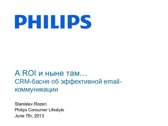 Stanislav RozenPhilips Consumer LifestyleJune 7th, 2013А ROI и ныне там…CRM-басня об эффективной email-коммуникации