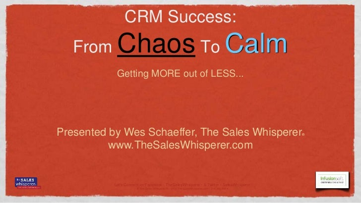 CRM Success:   From     Chaos To Calm            Getting MORE out of LESS...Presented by Wes Schaeffer, The Sales Whispere...