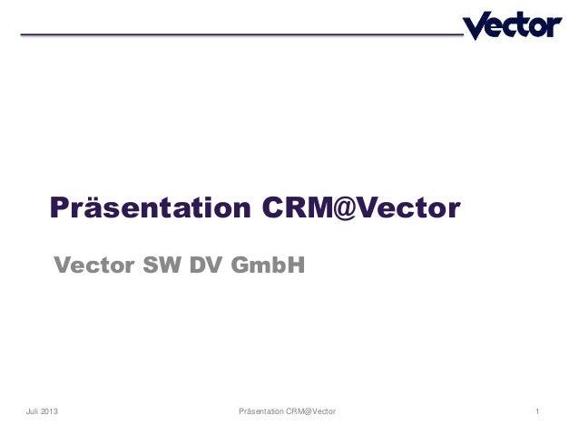 1Präsentation CRM@VectorJuli 2013 Präsentation CRM@Vector Vector SW DV GmbH