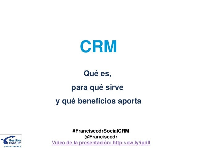 CRM              Qué es,        para qué sirve y qué beneficios aporta        #FranciscodrSocialCRM              @Francisc...
