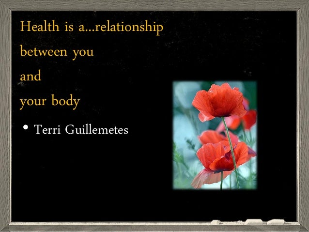 Health is a...relationship between you and your body • Terri Guillemetes