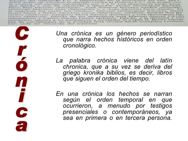 <ul><li>Una crónica es un género periodístico que narra hechos históricos en orden cronológico.  </li></ul><ul><li>La pala...
