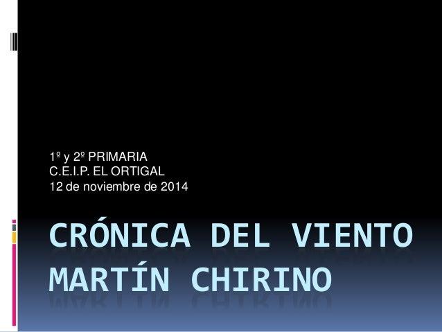 1º y 2º PRIMARIA  C.E.I.P. EL ORTIGAL  12 de noviembre de 2014  CRÓNICA DEL VIENTO  MARTÍN CHIRINO