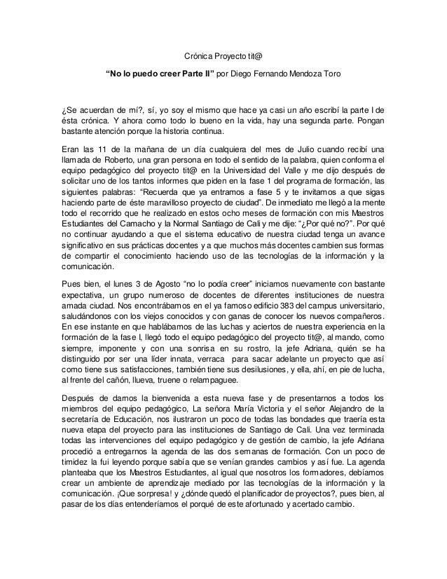 """Crónica Proyecto tit@ """"No lo puedo creer Parte II"""" por Diego Fernando Mendoza Toro ¿Se acuerdan de mí?, sí, yo soy el mism..."""