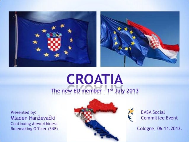 CROATIA The new EU member – 1st July 2013  Presented by:  Mladen Hanževački  EASA Social Committee Event  Continuing Airwo...