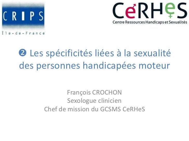  Les spécificités liées à la sexualitédes personnes handicapées moteur              François CROCHON              Sexolog...