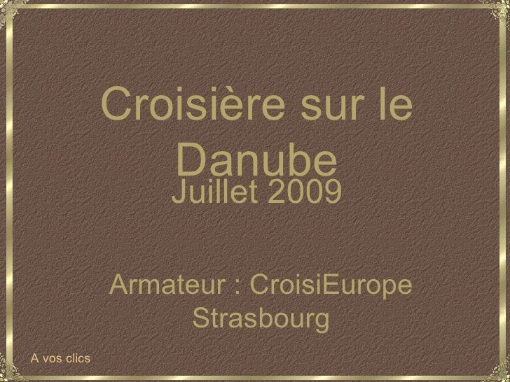 Juillet 2009 Armateur : CroisiEurope Strasbourg Croisière sur le Danube A vos clics
