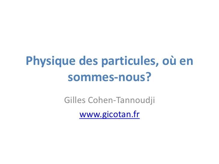 Physique des particules, où en       sommes-nous?      Gilles Cohen-Tannoudji          www.gicotan.fr